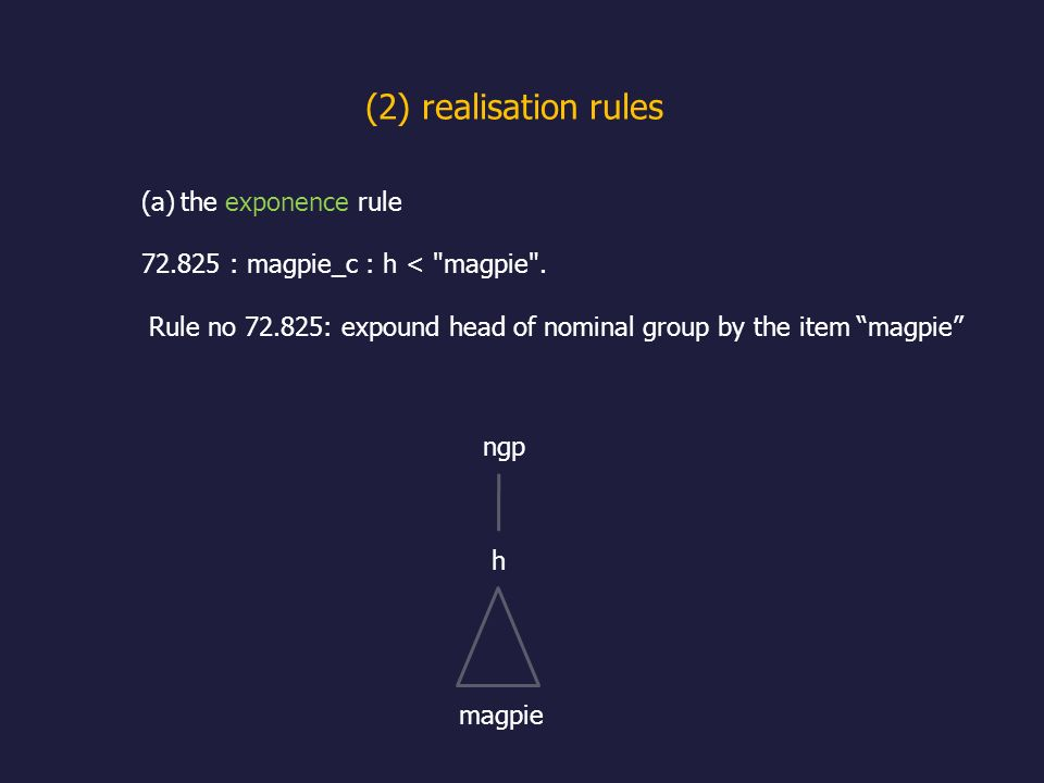 (2) realisation rules (a)the exponence rule 72.825 : magpie_c : h < magpie .