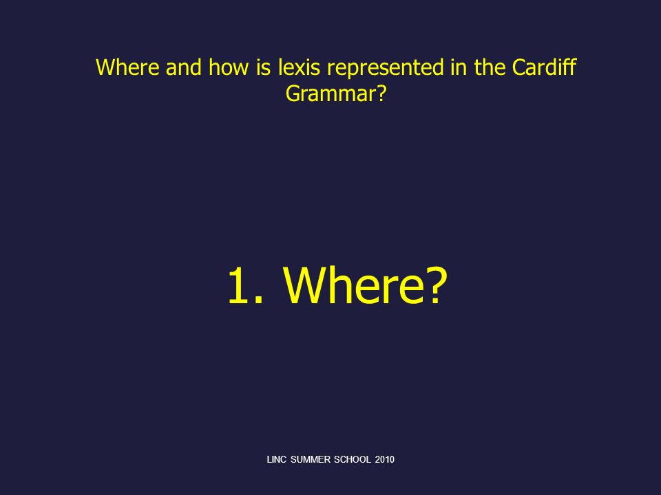 Where and how is lexis represented in the Cardiff Grammar? 1. Where? LINC SUMMER SCHOOL 2010