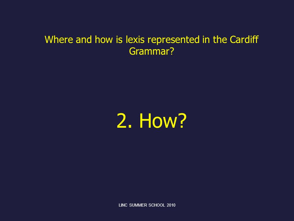 LINC SUMMER SCHOOL 2010 Where and how is lexis represented in the Cardiff Grammar? 2. How?