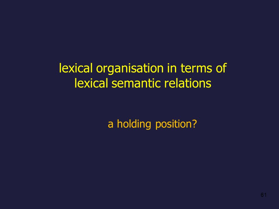lexical organisation in terms of lexical semantic relations a holding position? 61