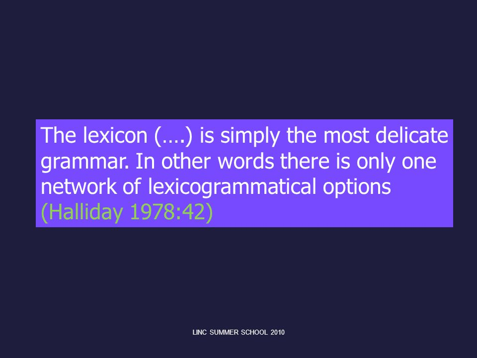 The lexicon (….) is simply the most delicate grammar. In other words there is only one network of lexicogrammatical options (Halliday 1978:42) LINC SU
