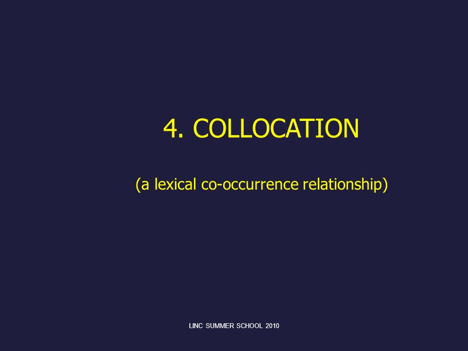 LINC SUMMER SCHOOL 2010 4. COLLOCATION (a lexical co-occurrence relationship)