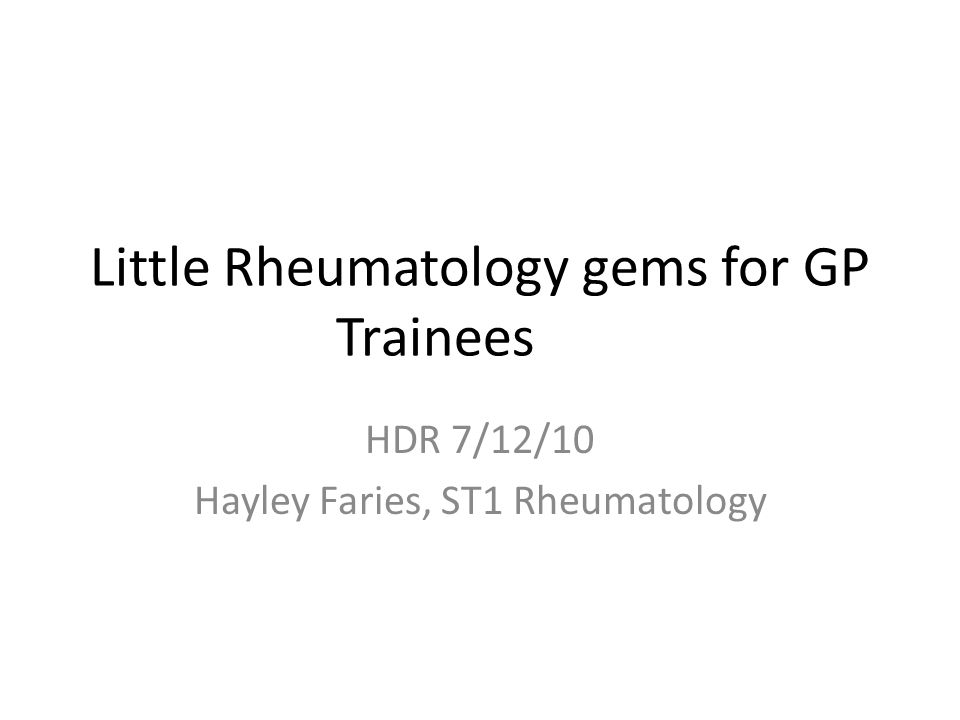 Little Rheumatology gems for GP Trainees HDR 7/12/10 Hayley Faries, ST1 Rheumatology