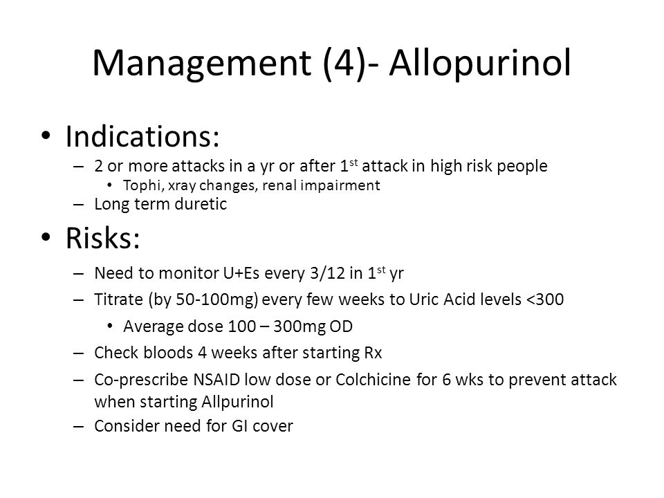 Management (4)- Allopurinol Indications: – 2 or more attacks in a yr or after 1 st attack in high risk people Tophi, xray changes, renal impairment – Long term duretic Risks: – Need to monitor U+Es every 3/12 in 1 st yr – Titrate (by 50-100mg) every few weeks to Uric Acid levels <300 Average dose 100 – 300mg OD – Check bloods 4 weeks after starting Rx – Co-prescribe NSAID low dose or Colchicine for 6 wks to prevent attack when starting Allpurinol – Consider need for GI cover
