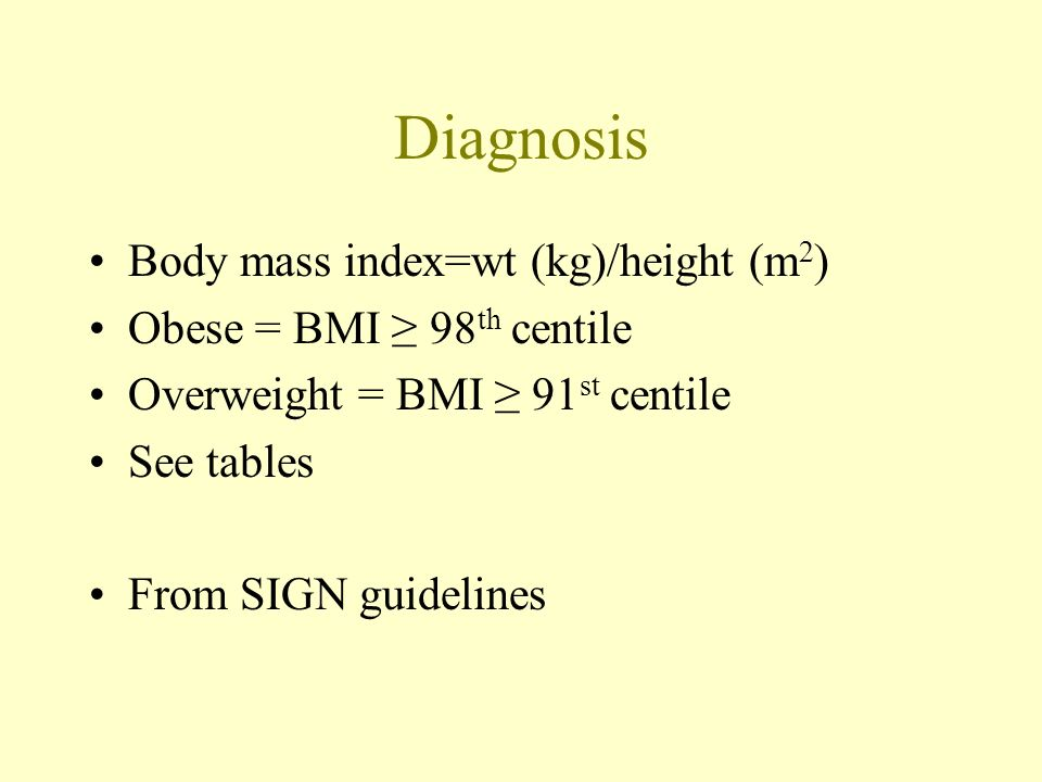 Diagnosis Body mass index=wt (kg)/height (m 2 ) Obese = BMI 98 th centile Overweight = BMI 91 st centile See tables From SIGN guidelines