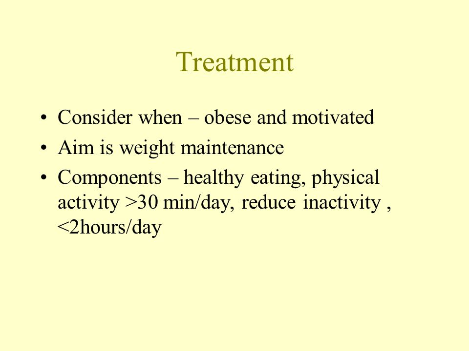 Treatment Consider when – obese and motivated Aim is weight maintenance Components – healthy eating, physical activity >30 min/day, reduce inactivity,