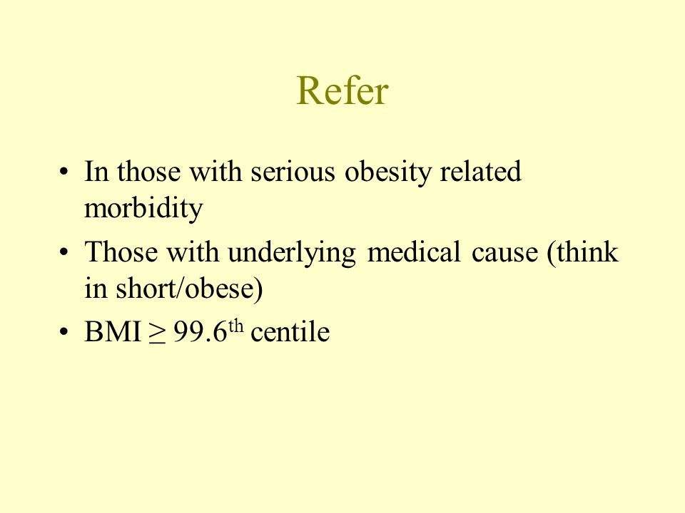 Refer In those with serious obesity related morbidity Those with underlying medical cause (think in short/obese) BMI 99.6 th centile