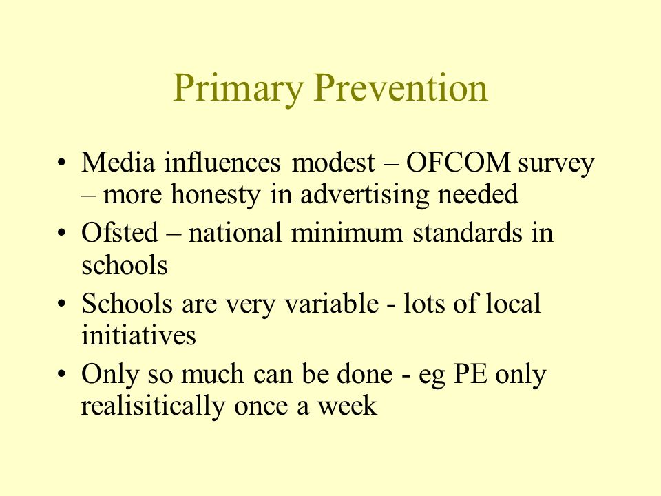 Primary Prevention Media influences modest – OFCOM survey – more honesty in advertising needed Ofsted – national minimum standards in schools Schools