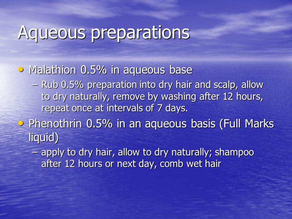 Aqueous preparations Malathion 0.5% in aqueous base Malathion 0.5% in aqueous base –Rub 0.5% preparation into dry hair and scalp, allow to dry natural