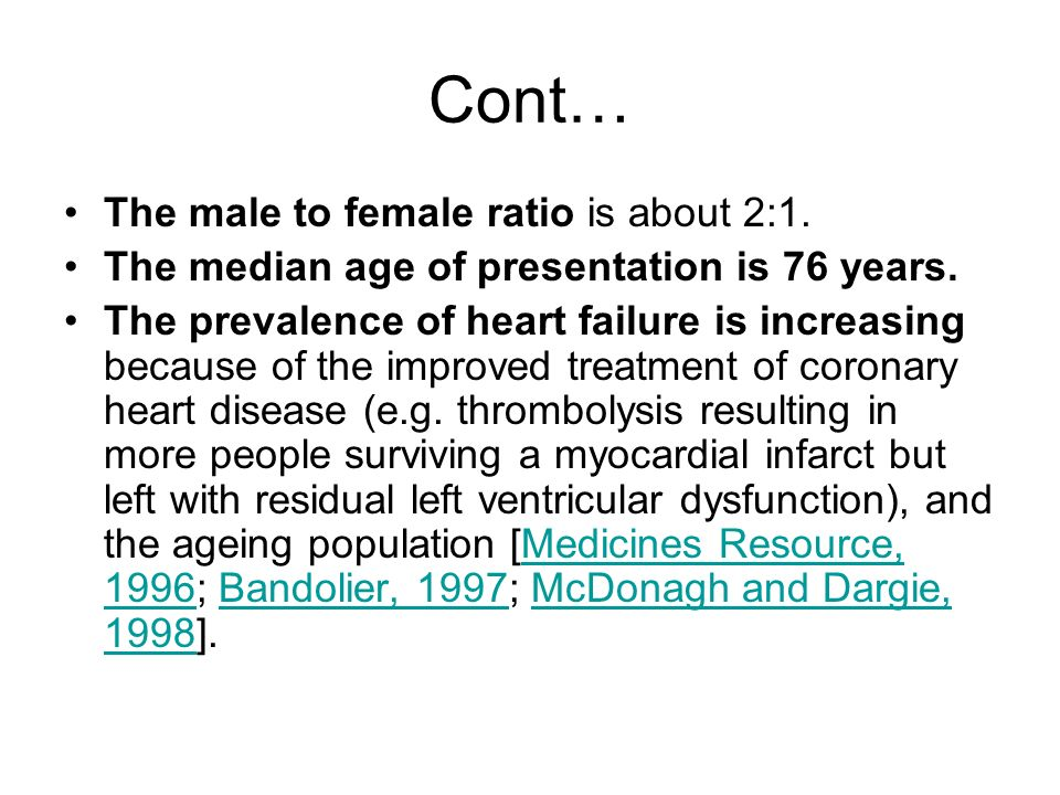 Cont… The male to female ratio is about 2:1. The median age of presentation is 76 years. The prevalence of heart failure is increasing because of the