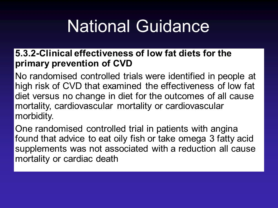 National Guidance 5.3.2-Clinical effectiveness of low fat diets for the primary prevention of CVD No randomised controlled trials were identified in p