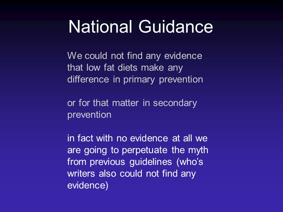 National Guidance We could not find any evidence that low fat diets make any difference in primary prevention or for that matter in secondary preventi