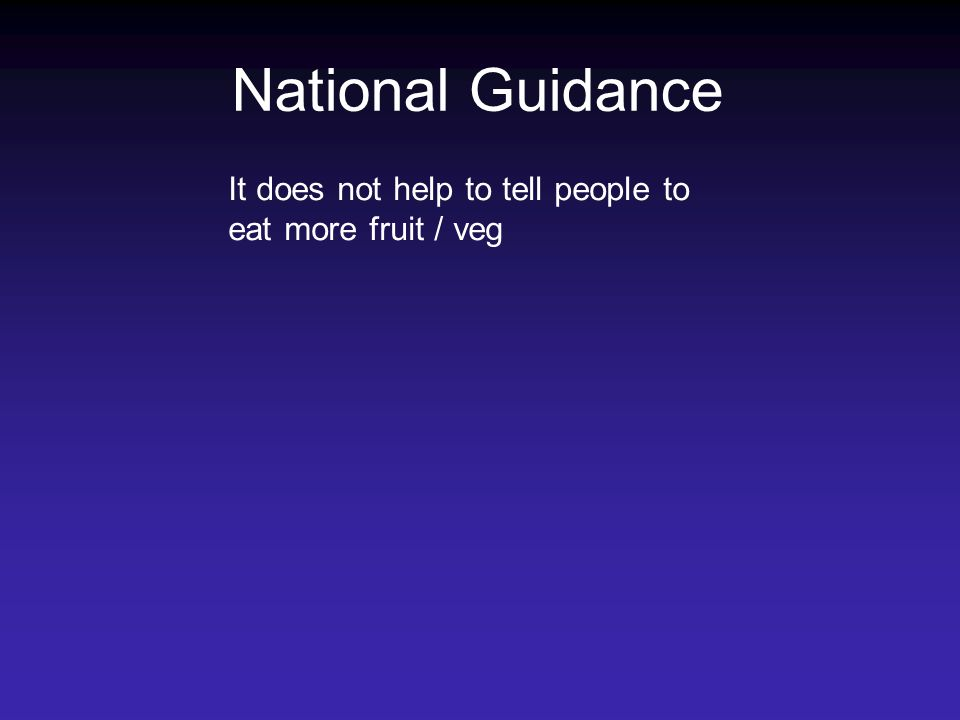National Guidance It does not help to tell people to eat more fruit / veg