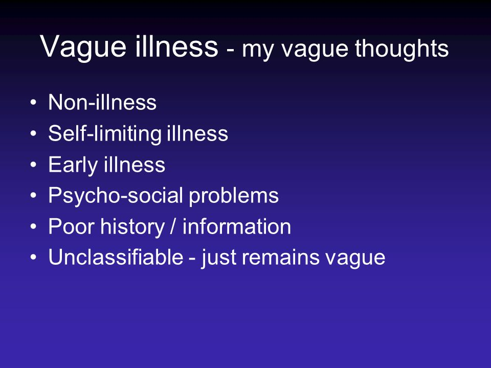 Vague illness - my vague thoughts Non-illness Self-limiting illness Early illness Psycho-social problems Poor history / information Unclassifiable - just remains vague