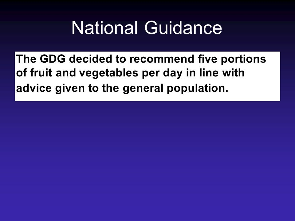 National Guidance The GDG decided to recommend five portions of fruit and vegetables per day in line with advice given to the general population.