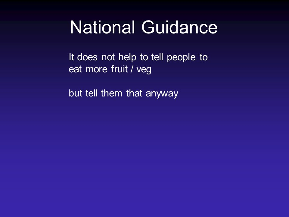 National Guidance It does not help to tell people to eat more fruit / veg but tell them that anyway