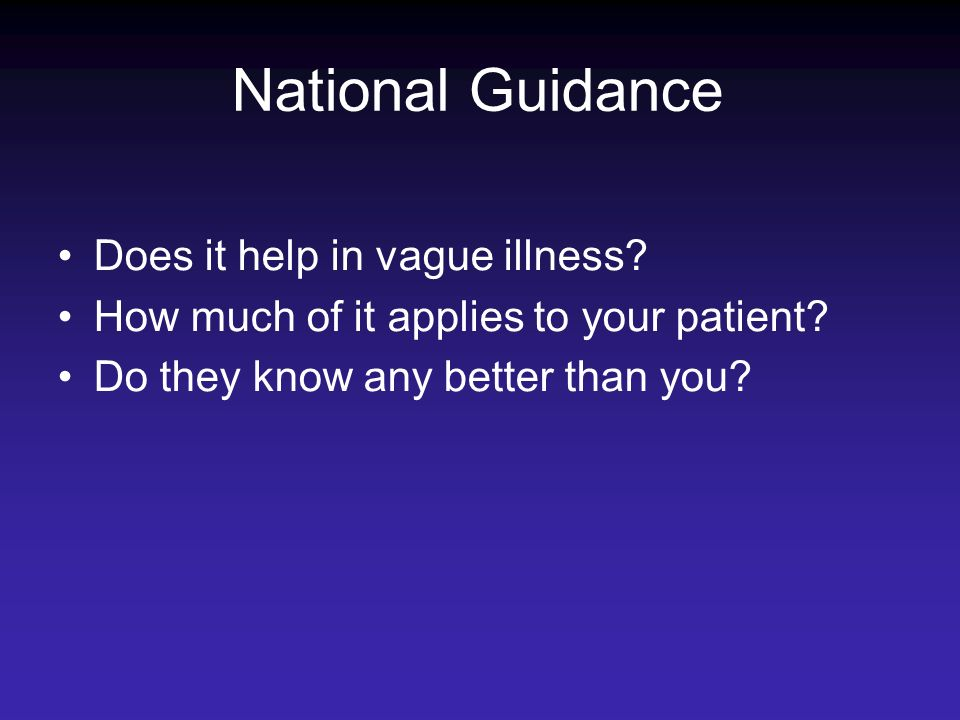 National Guidance Does it help in vague illness? How much of it applies to your patient? Do they know any better than you?