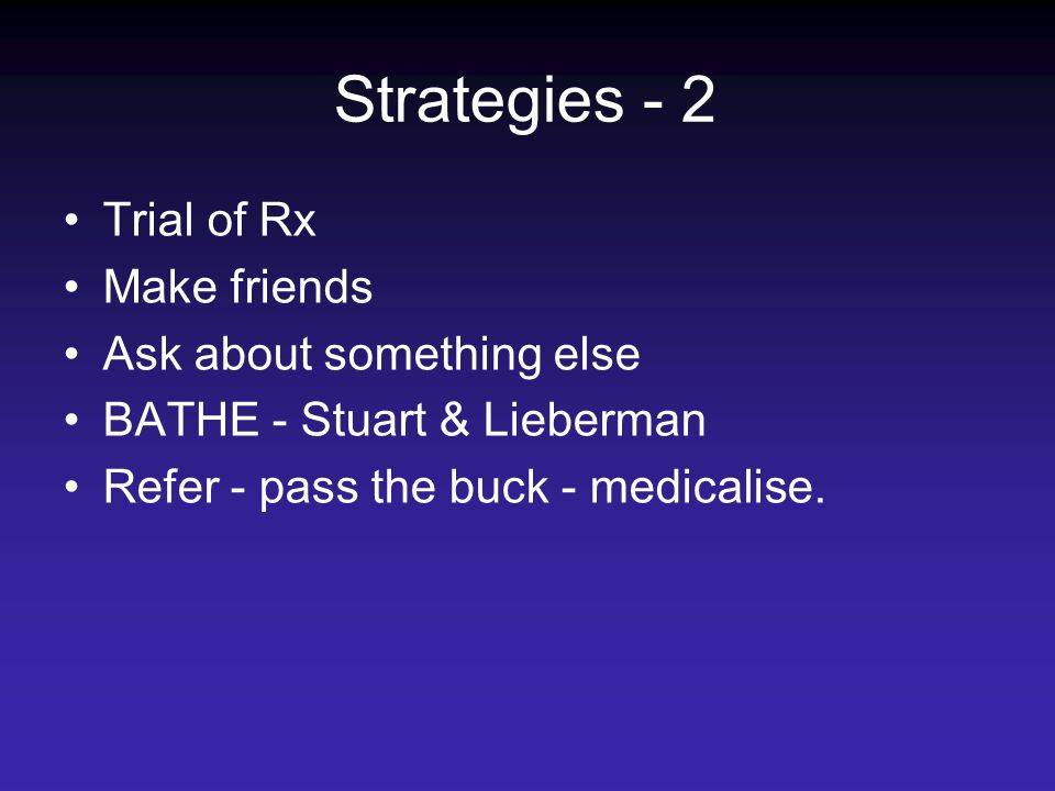 Strategies - 2 Trial of Rx Make friends Ask about something else BATHE - Stuart & Lieberman Refer - pass the buck - medicalise.
