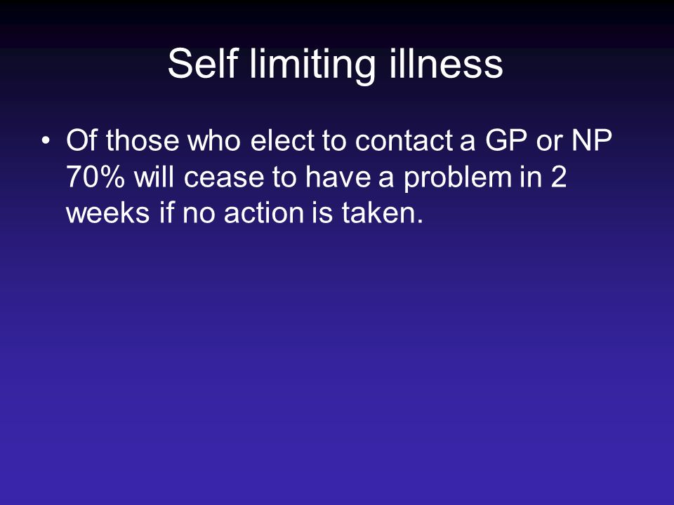Self limiting illness Of those who elect to contact a GP or NP 70% will cease to have a problem in 2 weeks if no action is taken.