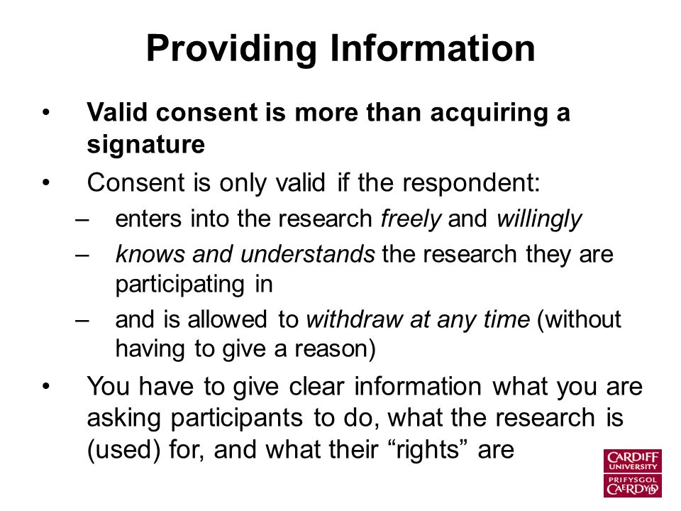 Providing Information Valid consent is more than acquiring a signature Consent is only valid if the respondent: –enters into the research freely and willingly –knows and understands the research they are participating in –and is allowed to withdraw at any time (without having to give a reason) You have to give clear information what you are asking participants to do, what the research is (used) for, and what their rights are