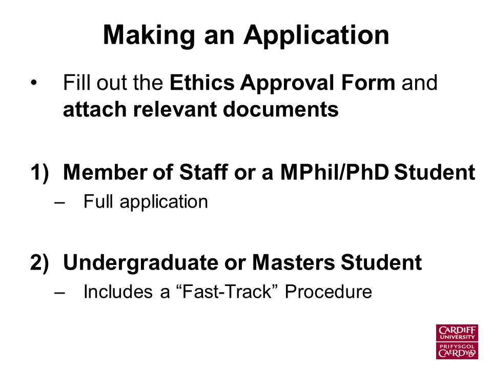 Making an Application Fill out the Ethics Approval Form and attach relevant documents 1)Member of Staff or a MPhil/PhD Student –Full application 2)Undergraduate or Masters Student –Includes a Fast-Track Procedure
