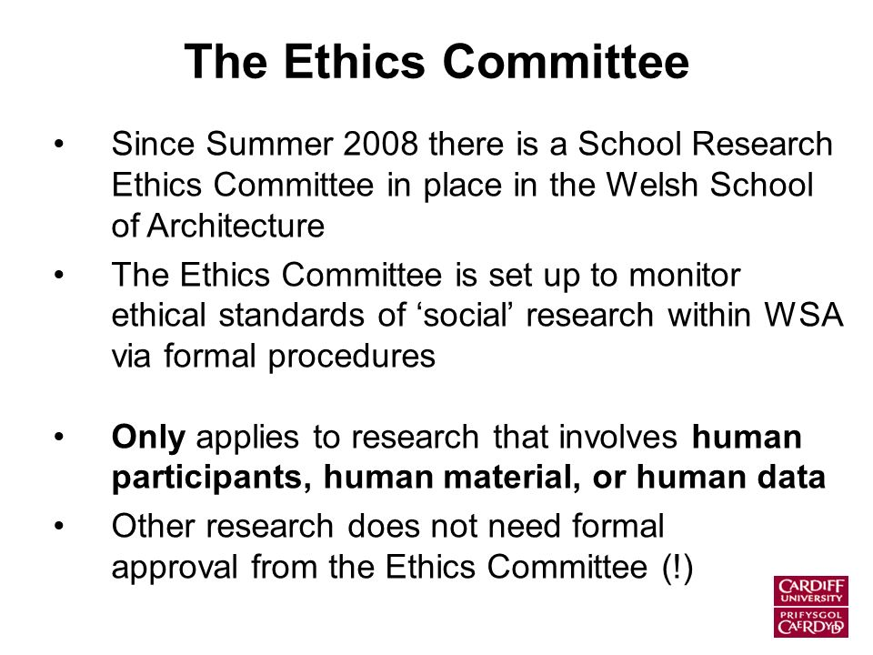 The Ethics Committee Since Summer 2008 there is a School Research Ethics Committee in place in the Welsh School of Architecture The Ethics Committee is set up to monitor ethical standards of social research within WSA via formal procedures Only applies to research that involves human participants, human material, or human data Other research does not need formal approval from the Ethics Committee (!)
