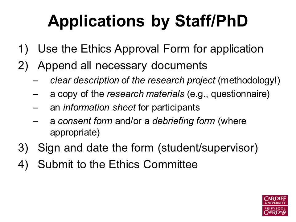 Applications by Staff/PhD 1)Use the Ethics Approval Form for application 2)Append all necessary documents –clear description of the research project (methodology!) –a copy of the research materials (e.g., questionnaire) –an information sheet for participants –a consent form and/or a debriefing form (where appropriate) 3)Sign and date the form (student/supervisor) 4)Submit to the Ethics Committee