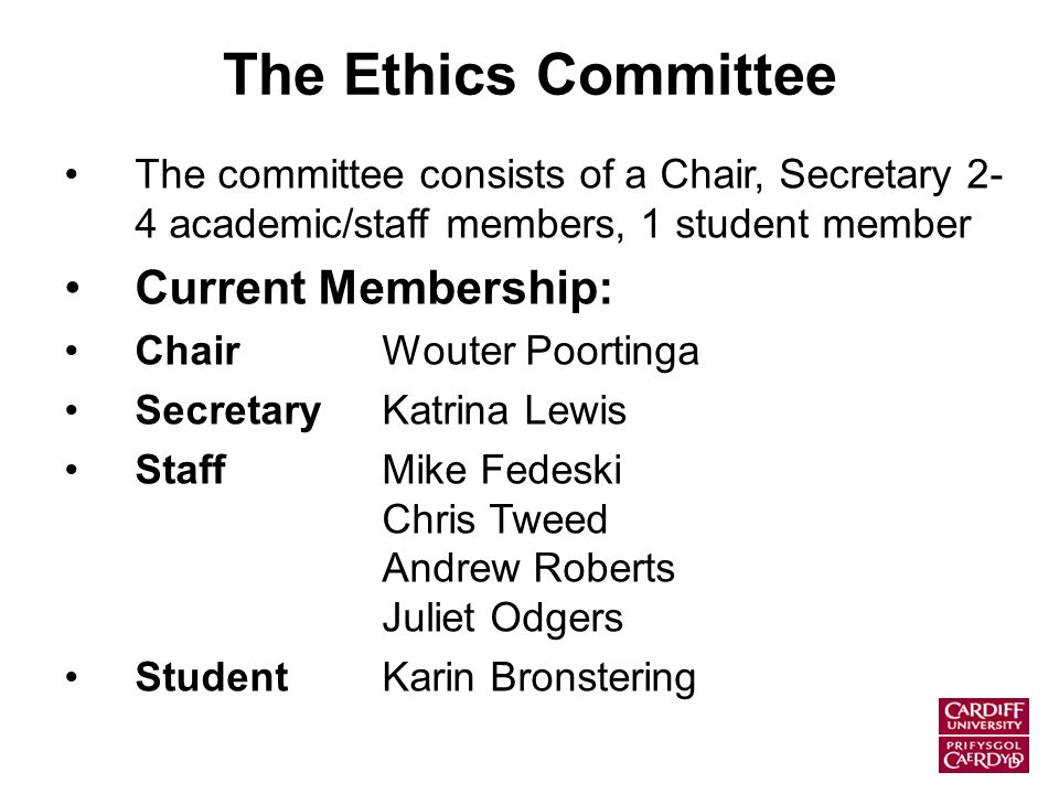 The Ethics Committee The committee consists of a Chair, Secretary 2- 4 academic/staff members, 1 student member Current Membership: ChairWouter Poortinga SecretaryKatrina Lewis StaffMike Fedeski Chris Tweed Andrew Roberts Juliet Odgers StudentKarin Bronstering