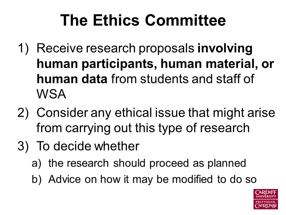 The Ethics Committee 1)Receive research proposals involving human participants, human material, or human data from students and staff of WSA 2)Consider any ethical issue that might arise from carrying out this type of research 3)To decide whether a)the research should proceed as planned b)Advice on how it may be modified to do so