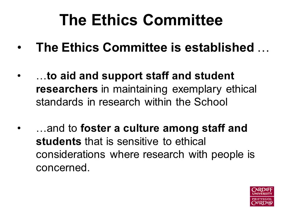 The Ethics Committee The Ethics Committee is established … …to aid and support staff and student researchers in maintaining exemplary ethical standards in research within the School …and to foster a culture among staff and students that is sensitive to ethical considerations where research with people is concerned.