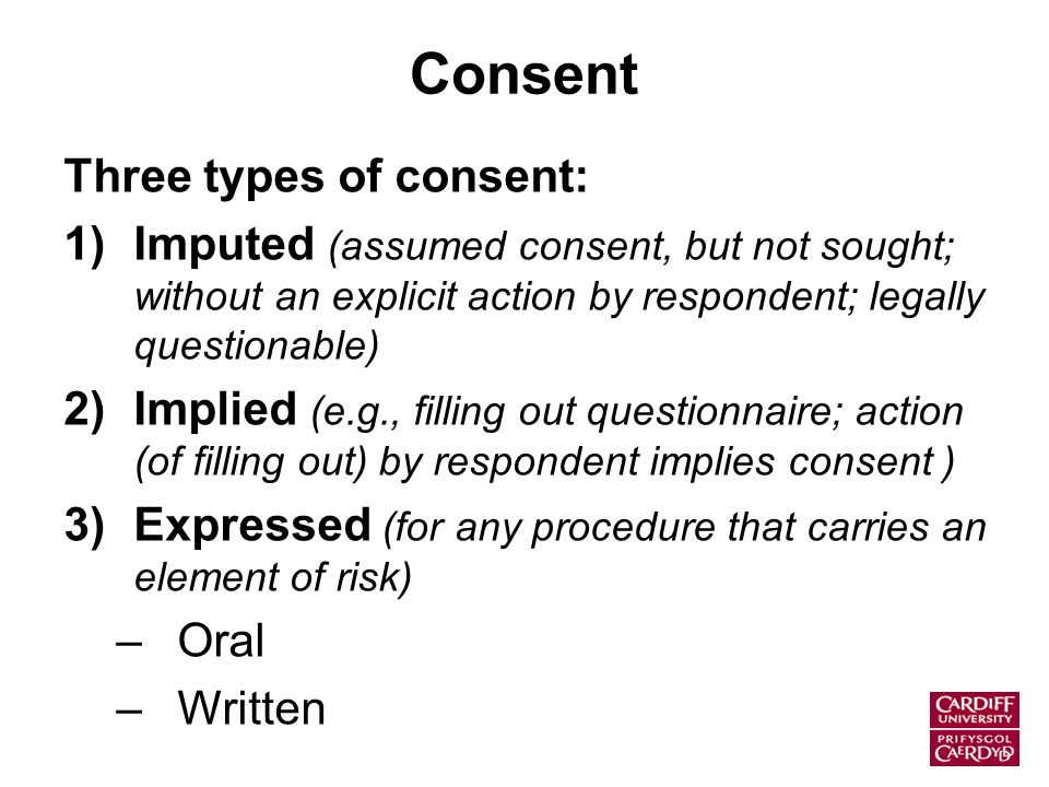 Consent Three types of consent: 1)Imputed (assumed consent, but not sought; without an explicit action by respondent; legally questionable) 2)Implied (e.g., filling out questionnaire; action (of filling out) by respondent implies consent ) 3)Expressed (for any procedure that carries an element of risk) –Oral –Written
