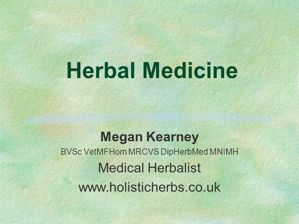 Herbal Medicine Megan Kearney BVSc VetMFHom MRCVS DipHerbMed MNIMH Medical Herbalist www.holisticherbs.co.uk