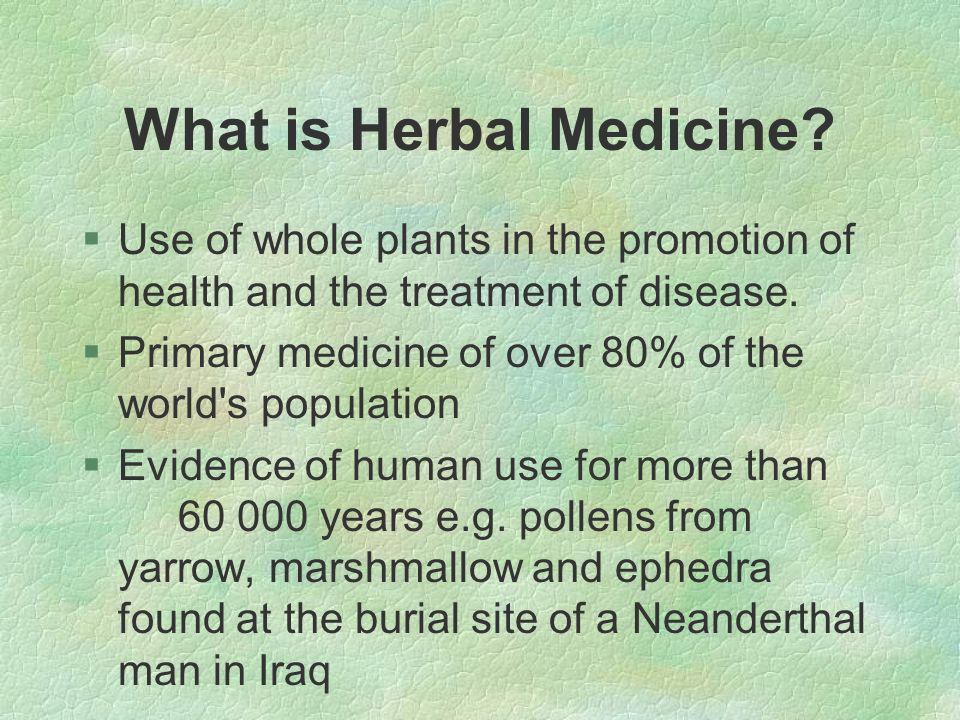 Herbal Approach §Broader view of disease looking at the underlying causes and individual expression of disease not just the presenting symptoms §Prescription to restore homeostasis §Promotion of optimal cellular nutrition and elimination