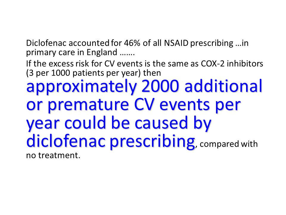 Diclofenac accounted for 46% of all NSAID prescribing …in primary care in England ……. approximately 2000 additional or premature CV events per year co