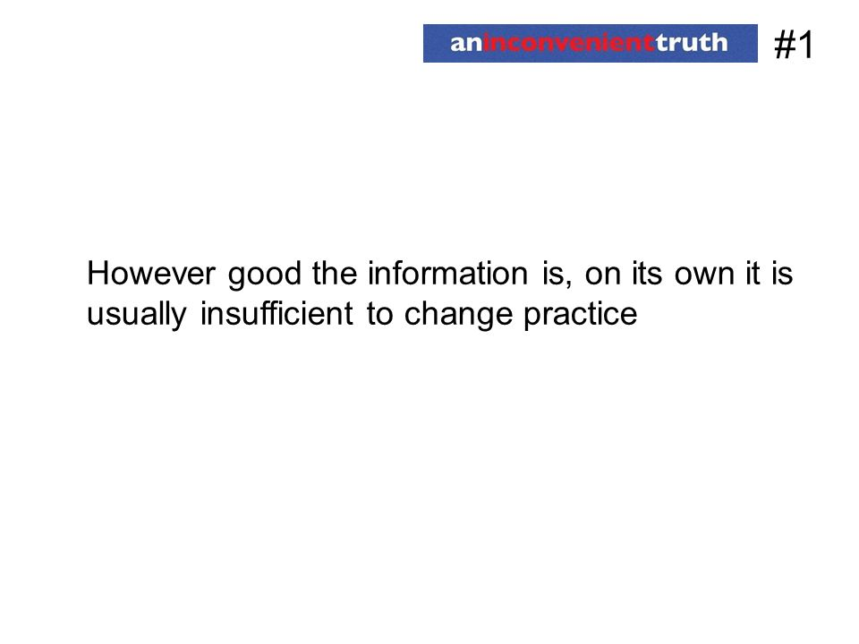 #1 However good the information is, on its own it is usually insufficient to change practice