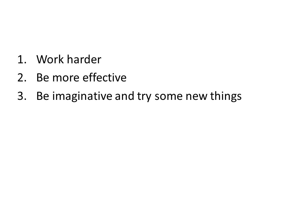 1.Work harder 2.Be more effective 3.Be imaginative and try some new things