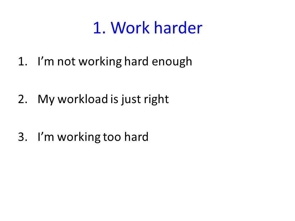 1. Work harder 1.Im not working hard enough 2.My workload is just right 3.Im working too hard