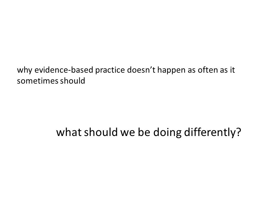 why evidence-based practice doesnt happen as often as it sometimes should what should we be doing differently?