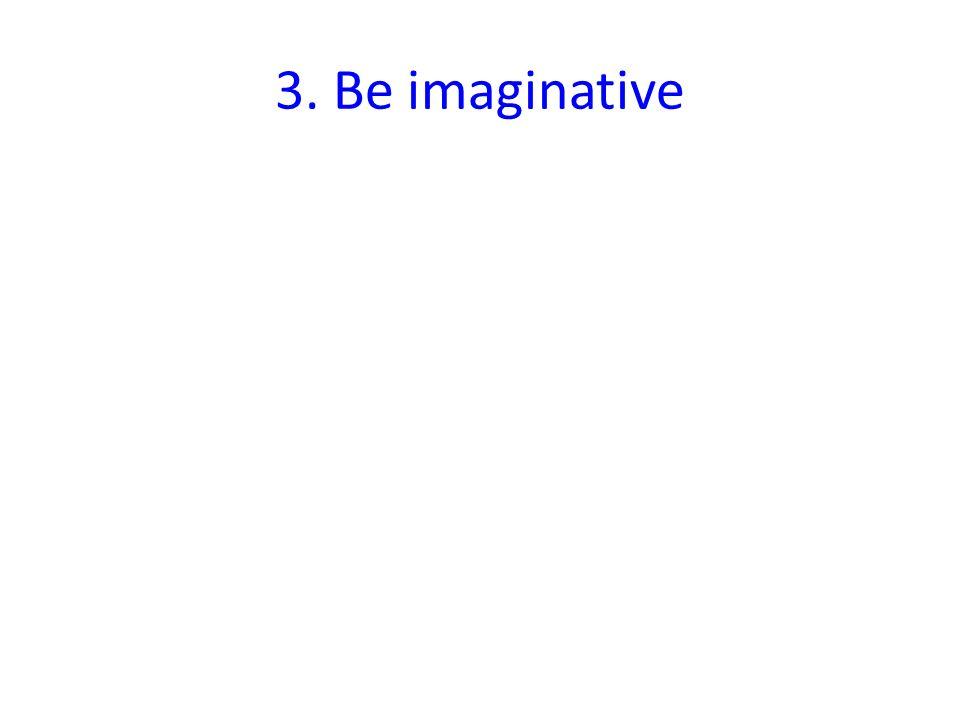3. Be imaginative