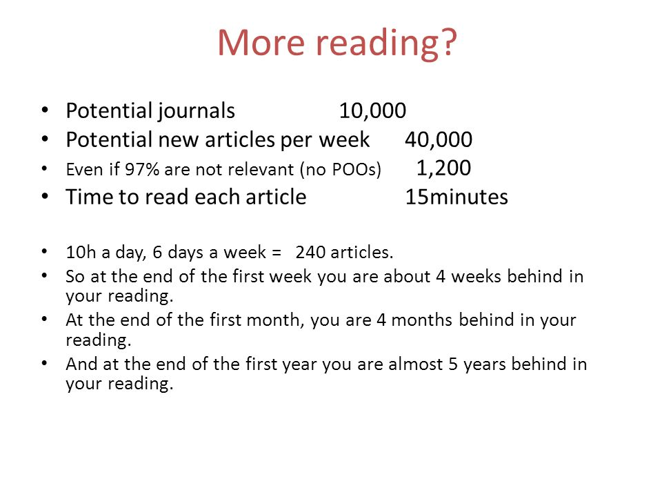 More reading? Potential journals10,000 Potential new articles per week40,000 Even if 97% are not relevant (no POOs) 1,200 Time to read each article15m