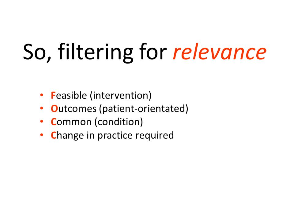 So, filtering for relevance F Feasible (intervention) O Outcomes (patient-orientated) C Common (condition) C Change in practice required
