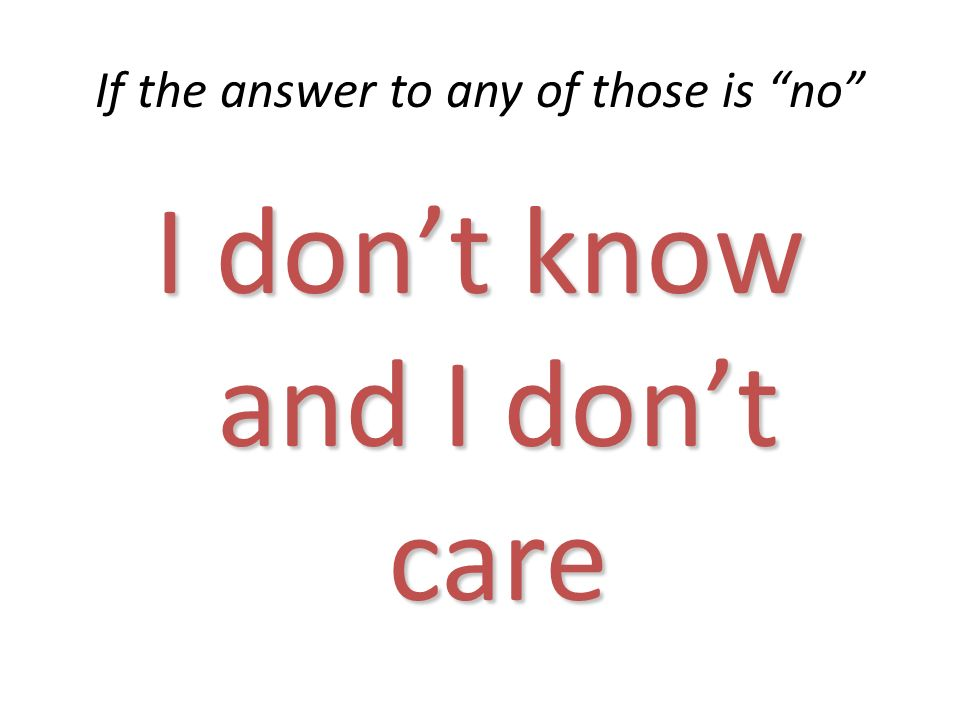 If the answer to any of those is no I dont know and I dont care