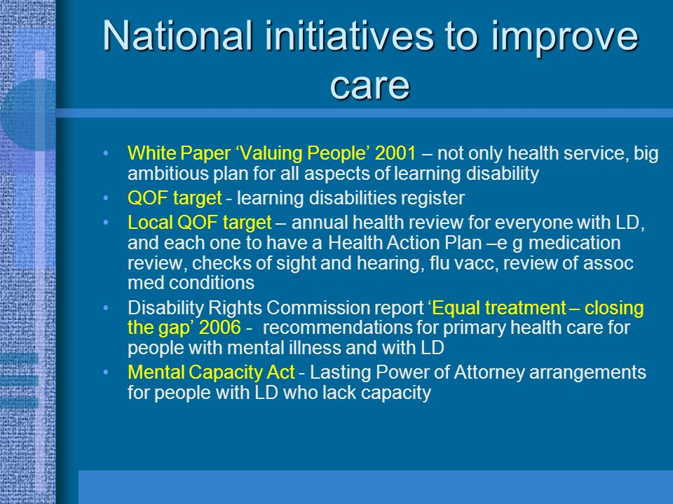 National initiatives to improve care White Paper Valuing People 2001 – not only health service, big ambitious plan for all aspects of learning disabil
