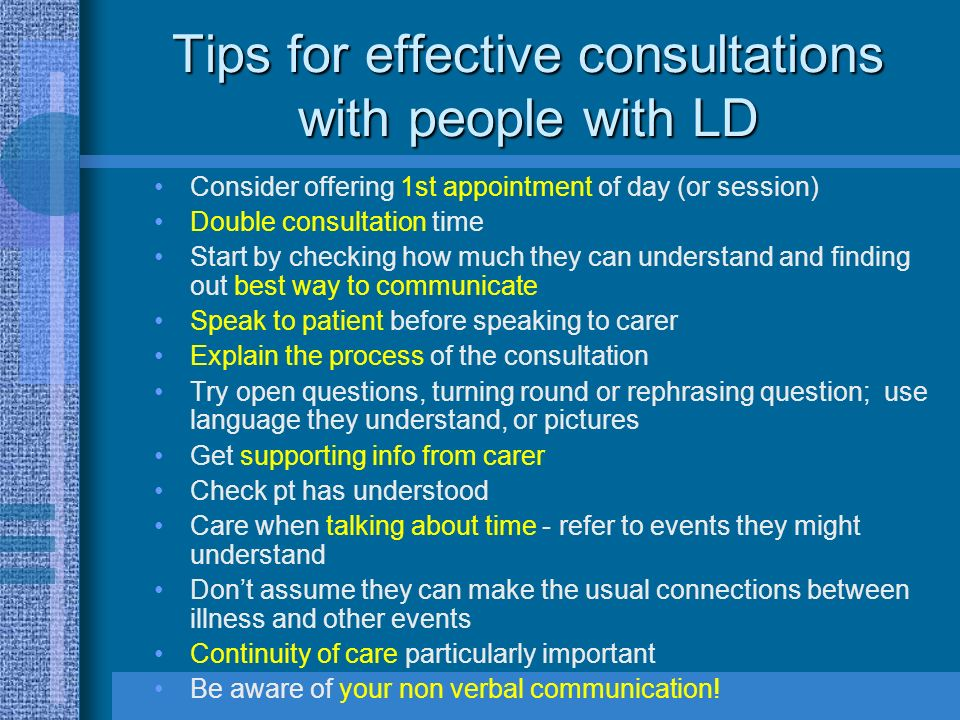 Tips for effective consultations with people with LD Consider offering 1st appointment of day (or session) Double consultation time Start by checking