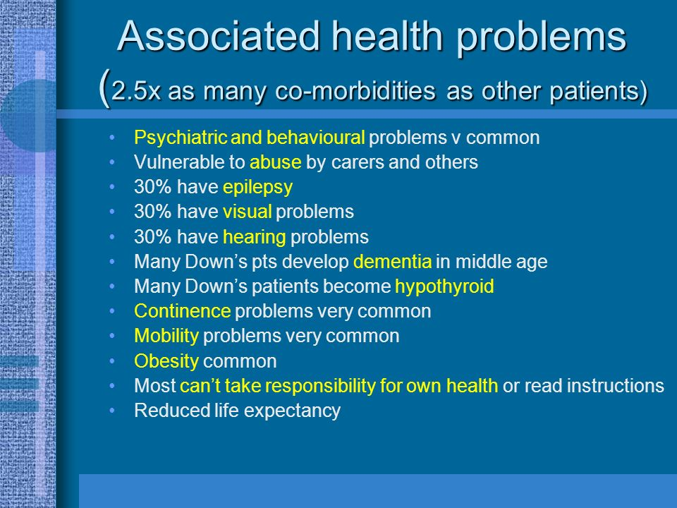 Associated health problems ( 2.5x as many co-morbidities as other patients) Psychiatric and behavioural problems v common Vulnerable to abuse by carer
