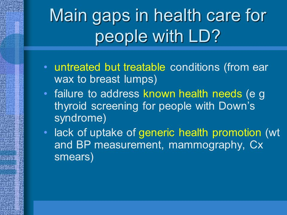 Main gaps in health care for people with LD? untreated but treatable conditions (from ear wax to breast lumps) failure to address known health needs (