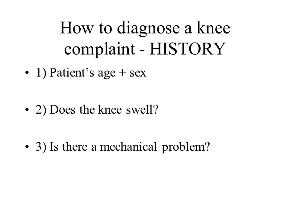 How to diagnose a knee complaint - HISTORY 1) Patients age + sex 2) Does the knee swell? 3) Is there a mechanical problem?