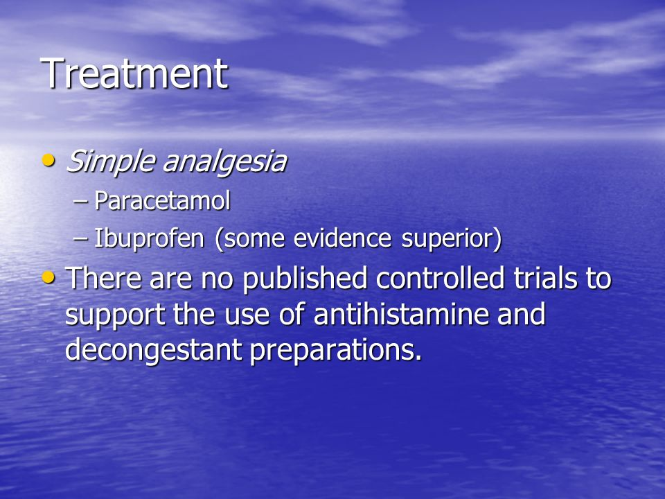 Treatment Simple analgesia Simple analgesia –Paracetamol –Ibuprofen (some evidence superior) There are no published controlled trials to support the u