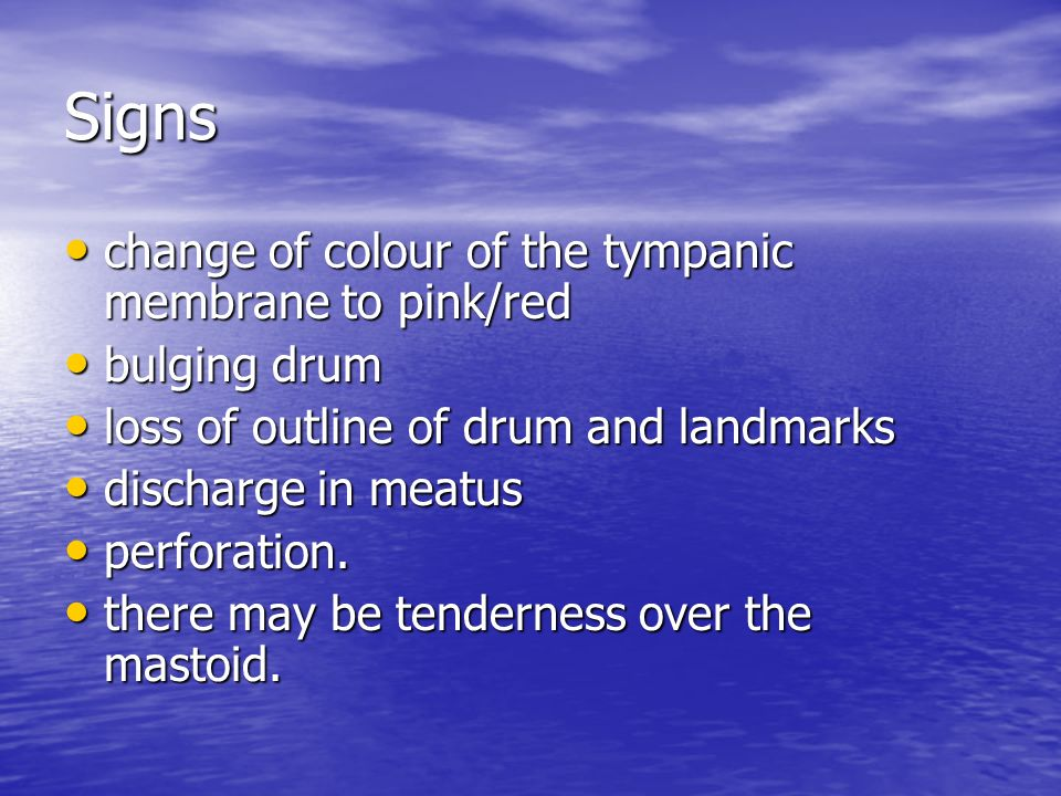 Signs change of colour of the tympanic membrane to pink/red change of colour of the tympanic membrane to pink/red bulging drum bulging drum loss of ou