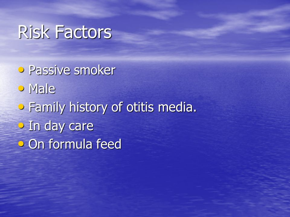 Risk Factors Passive smoker Passive smoker Male Male Family history of otitis media. Family history of otitis media. In day care In day care On formul